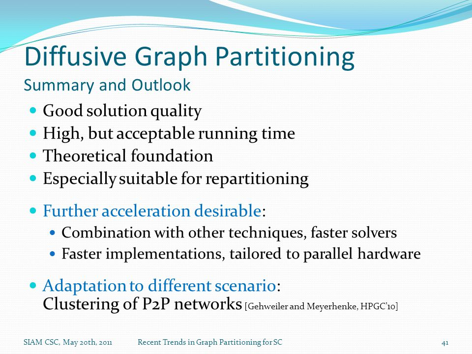 Diffusive Graph Partitioning Summary and Outlook Good solution quality High, but acceptable running time Theoretical foundation Especially suitable for repartitioning Further acceleration desirable: Combination with other techniques, faster solvers Faster implementations, tailored to parallel hardware Adaptation to different scenario: Clustering of P2P networks [Gehweiler and Meyerhenke, HPGC'10] SIAM CSC, May 20th, 2011Recent Trends in Graph Partitioning for SC41
