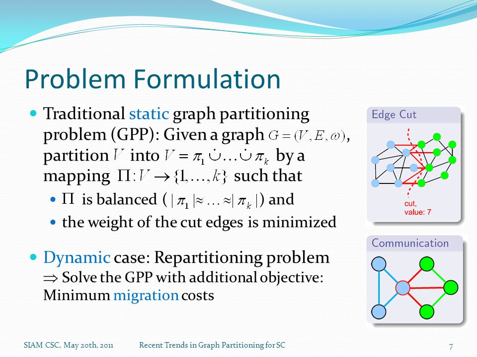 Problem Formulation Traditional static graph partitioning problem (GPP): Given a graph, partition into by a mapping such that is balanced ( ) and the weight of the cut edges is minimized Dynamic case: Repartitioning problem  Solve the GPP with additional objective: Minimum migration costs SIAM CSC, May 20th, 2011Recent Trends in Graph Partitioning for SC7