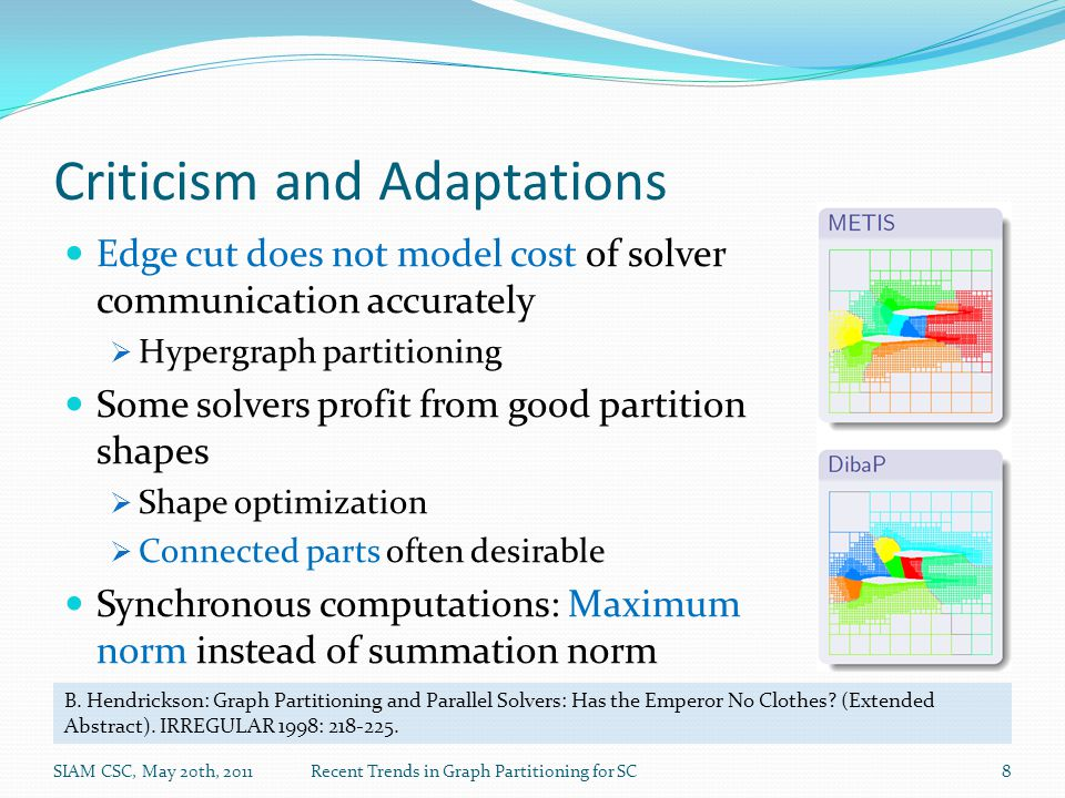 Criticism and Adaptations Edge cut does not model cost of solver communication accurately  Hypergraph partitioning Some solvers profit from good partition shapes  Shape optimization  Connected parts often desirable Synchronous computations: Maximum norm instead of summation norm SIAM CSC, May 20th, 2011Recent Trends in Graph Partitioning for SC8 B.