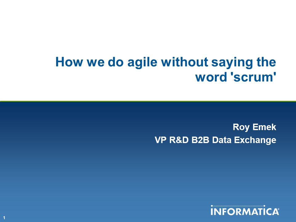 1 How we do agile without saying the word scrum Roy Emek VP R&D B2B Data Exchange