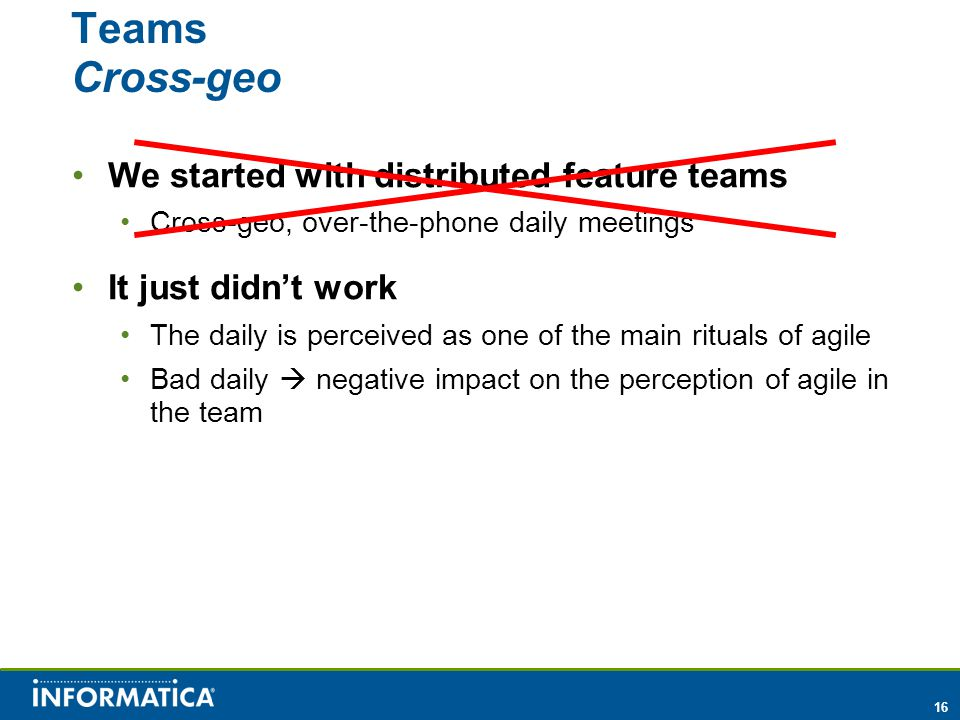 16 Teams Cross-geo We started with distributed feature teams Cross-geo, over-the-phone daily meetings It just didn't work The daily is perceived as one of the main rituals of agile Bad daily  negative impact on the perception of agile in the team