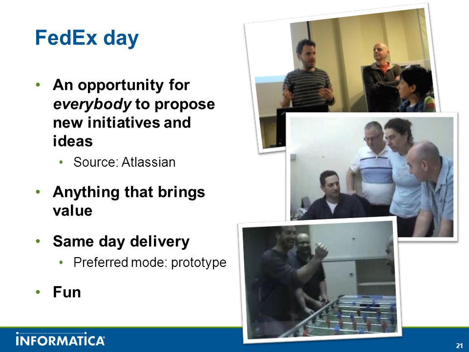 21 FedEx day An opportunity for everybody to propose new initiatives and ideas Source: Atlassian Anything that brings value Same day delivery Preferred mode: prototype Fun