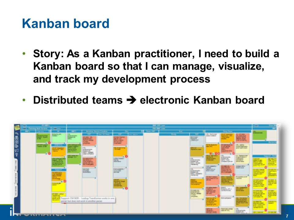 7 Kanban board Story: As a Kanban practitioner, I need to build a Kanban board so that I can manage, visualize, and track my development process Distributed teams  electronic Kanban board