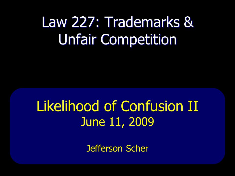 Law 227: Trademarks & Unfair Competition Likelihood of Confusion II June 11, 2009 Jefferson Scher