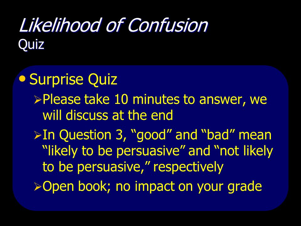 Likelihood of Confusion Quiz Surprise Quiz  Please take 10 minutes to answer, we will discuss at the end  In Question 3, good and bad mean likely to be persuasive and not likely to be persuasive, respectively  Open book; no impact on your grade