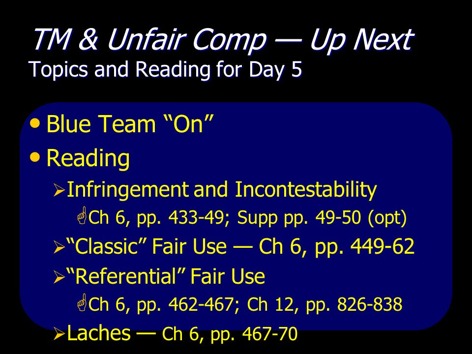 TM & Unfair Comp — Up Next Topics and Reading for Day 5 Blue Team On Reading  Infringement and Incontestability  Ch 6, pp.