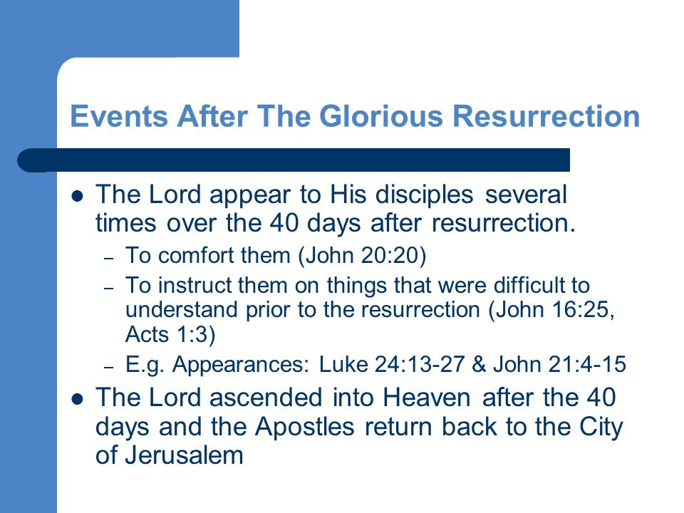 Events After The Glorious Resurrection The Lord appear to His disciples several times over the 40 days after resurrection.