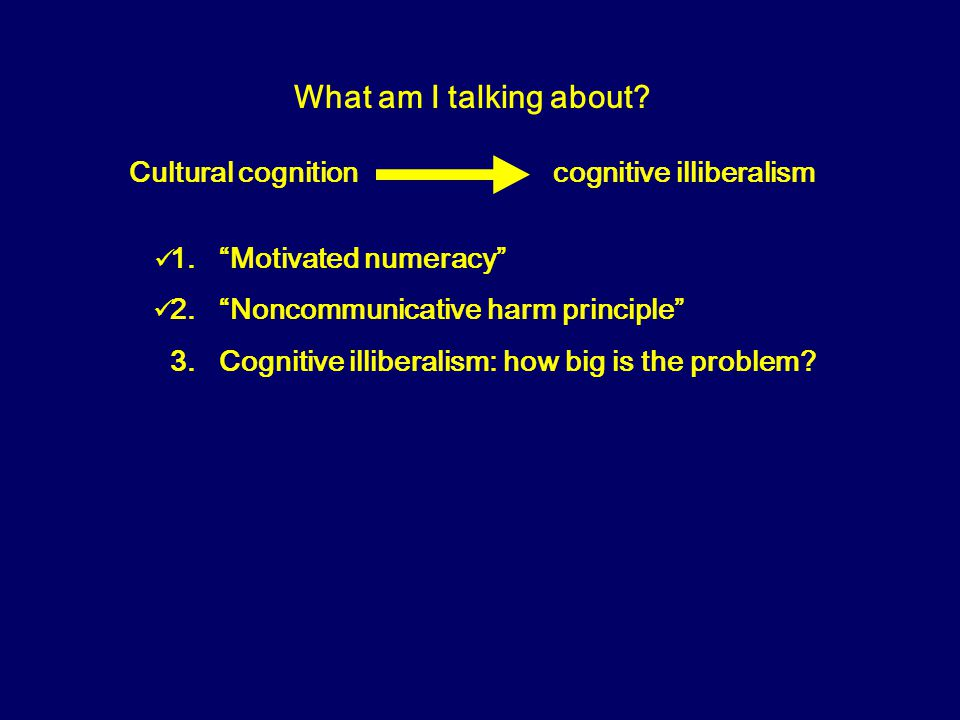 What am I talking about. Cultural cognition cognitive illiberalism 1.