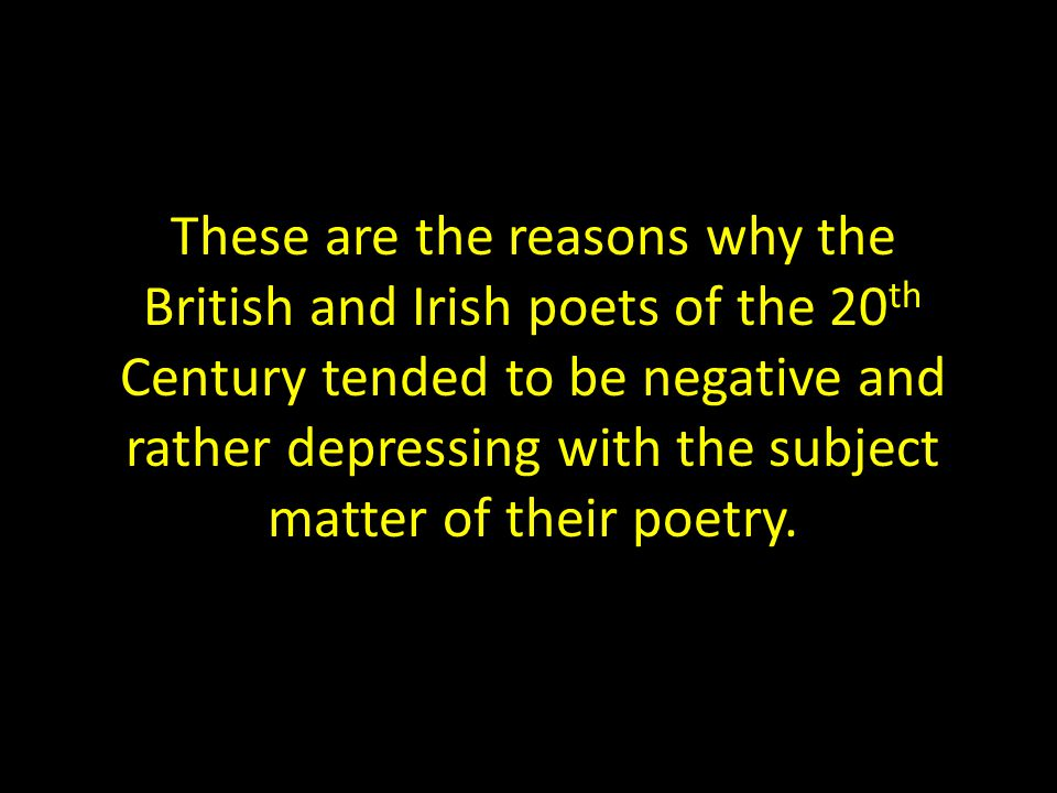 These are the reasons why the British and Irish poets of the 20 th Century tended to be negative and rather depressing with the subject matter of their poetry.