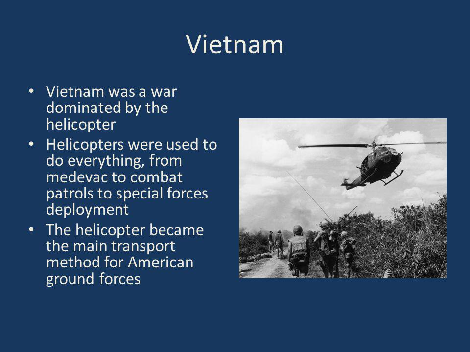 Vietnam Vietnam was a war dominated by the helicopter Helicopters were used to do everything, from medevac to combat patrols to special forces deployment The helicopter became the main transport method for American ground forces