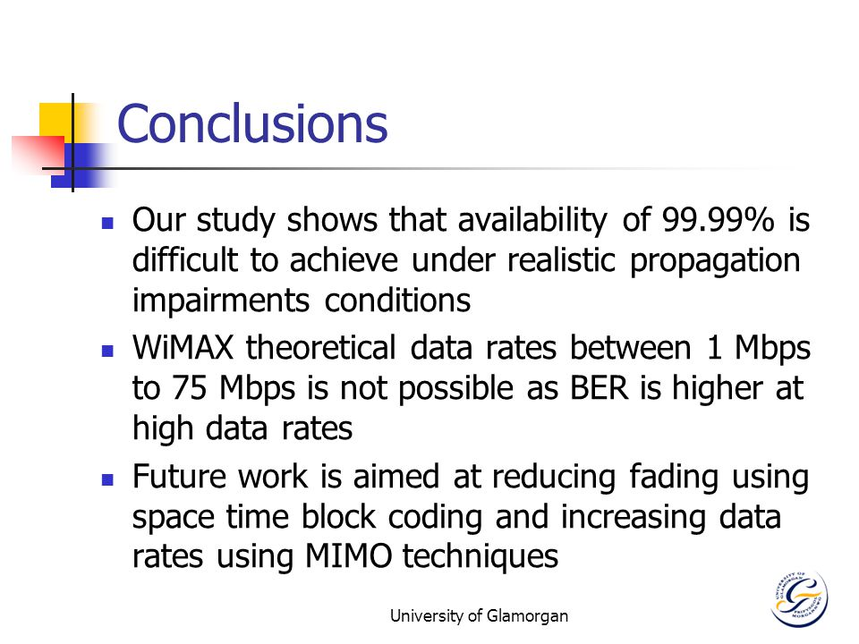 University of Glamorgan Conclusions Our study shows that availability of 99.99% is difficult to achieve under realistic propagation impairments conditions WiMAX theoretical data rates between 1 Mbps to 75 Mbps is not possible as BER is higher at high data rates Future work is aimed at reducing fading using space time block coding and increasing data rates using MIMO techniques