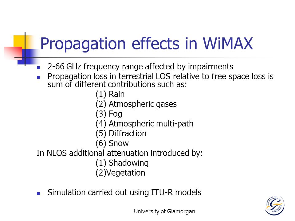 University of Glamorgan Propagation effects in WiMAX 2-66 GHz frequency range affected by impairments Propagation loss in terrestrial LOS relative to free space loss is sum of different contributions such as: (1) Rain (2) Atmospheric gases (3) Fog (4) Atmospheric multi-path (5) Diffraction (6) Snow In NLOS additional attenuation introduced by: (1) Shadowing (2)Vegetation Simulation carried out using ITU-R models