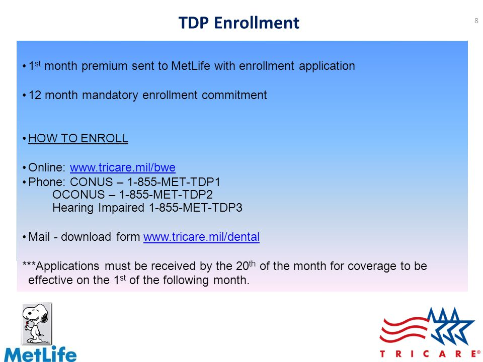 8 1 st month premium sent to MetLife with enrollment application 12 month mandatory enrollment commitment HOW TO ENROLL Online: www.tricare.mil/bwewww.tricare.mil/bwe Phone: CONUS – 1-855-MET-TDP1 OCONUS – 1-855-MET-TDP2 Hearing Impaired 1-855-MET-TDP3 Mail - download form www.tricare.mil/dentalwww.tricare.mil/dental ***Applications must be received by the 20 th of the month for coverage to be effective on the 1 st of the following month.