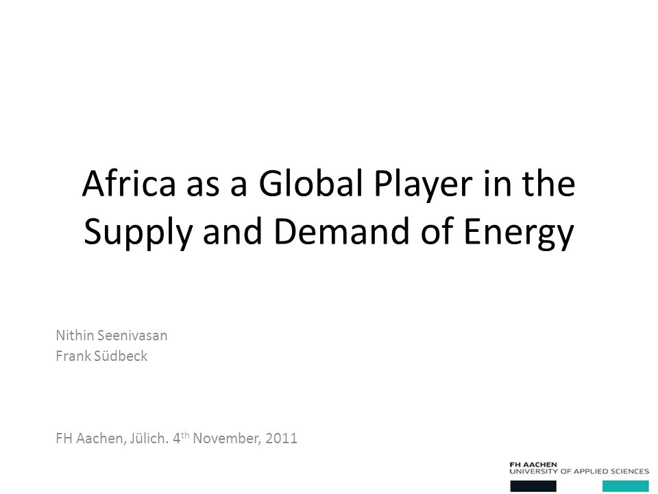 Africa as a Global Player in the Supply and Demand of Energy Nithin Seenivasan Frank Südbeck FH Aachen, Jülich.
