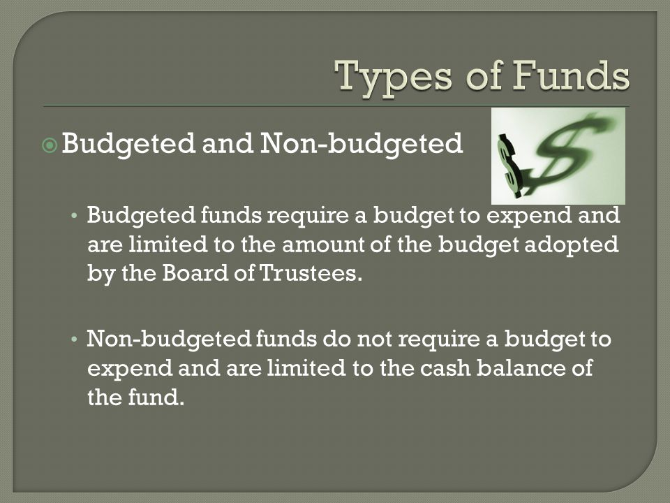  Budgeted and Non-budgeted Budgeted funds require a budget to expend and are limited to the amount of the budget adopted by the Board of Trustees. No
