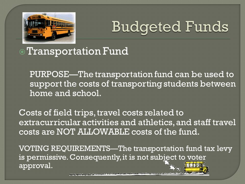  Transportation Fund PURPOSE—The transportation fund can be used to support the costs of transporting students between home and school. Costs of fiel