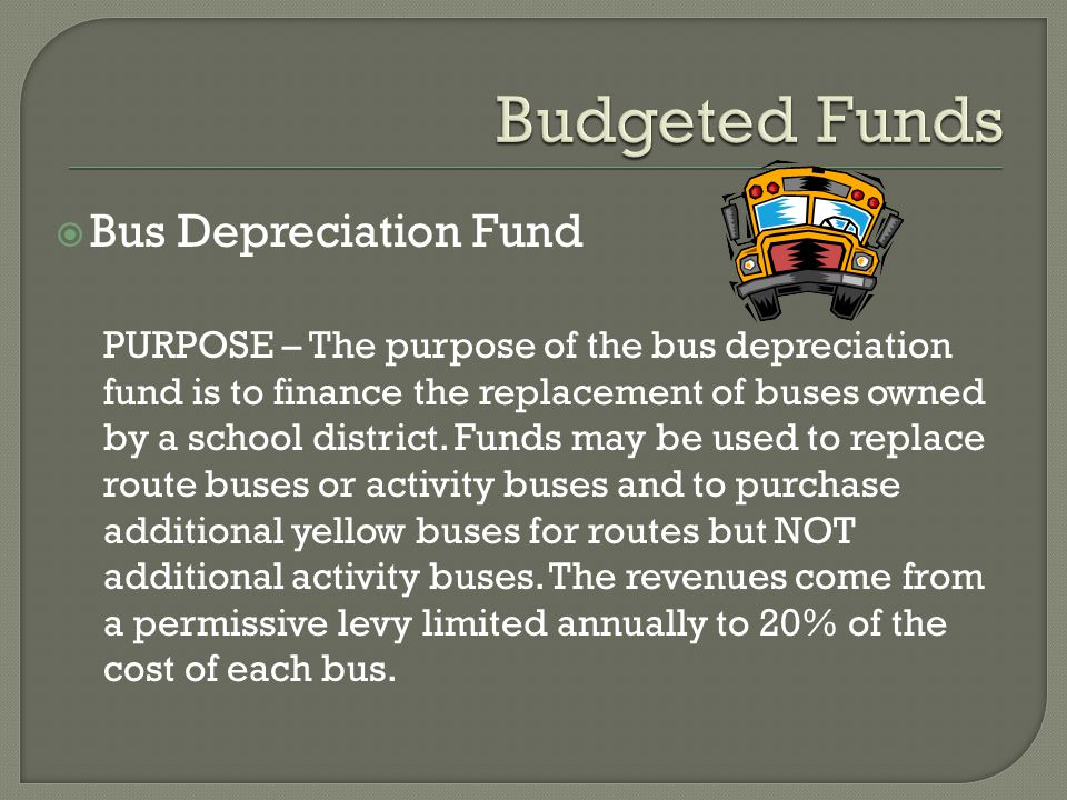  Bus Depreciation Fund PURPOSE – The purpose of the bus depreciation fund is to finance the replacement of buses owned by a school district. Funds ma
