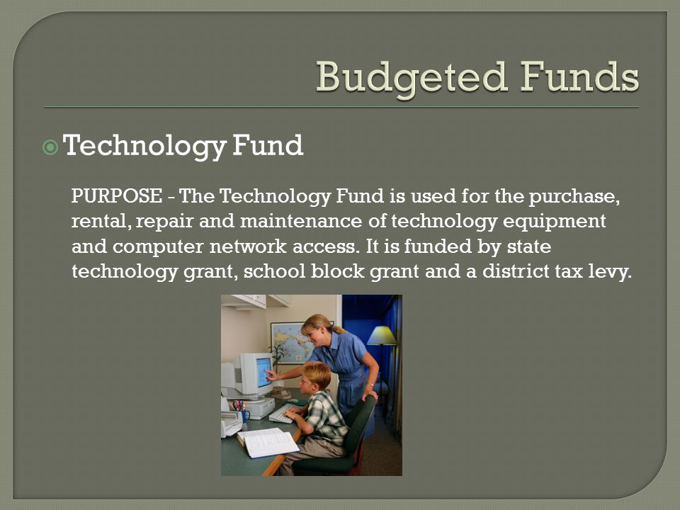  Technology Fund PURPOSE - The Technology Fund is used for the purchase, rental, repair and maintenance of technology equipment and computer network