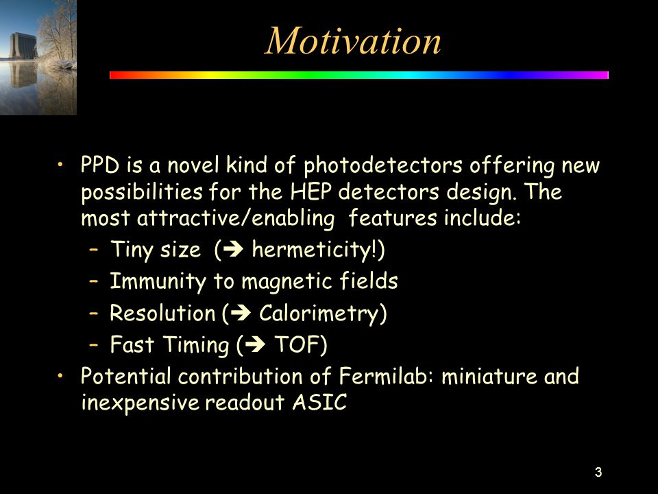Motivation PPD is a novel kind of photodetectors offering new possibilities for the HEP detectors design. The most attractive/enabling features includ