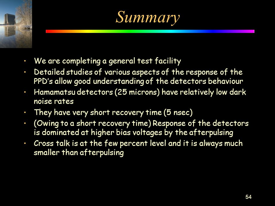 Summary We are completing a general test facility Detailed studies of various aspects of the response of the PPD's allow good understanding of the det