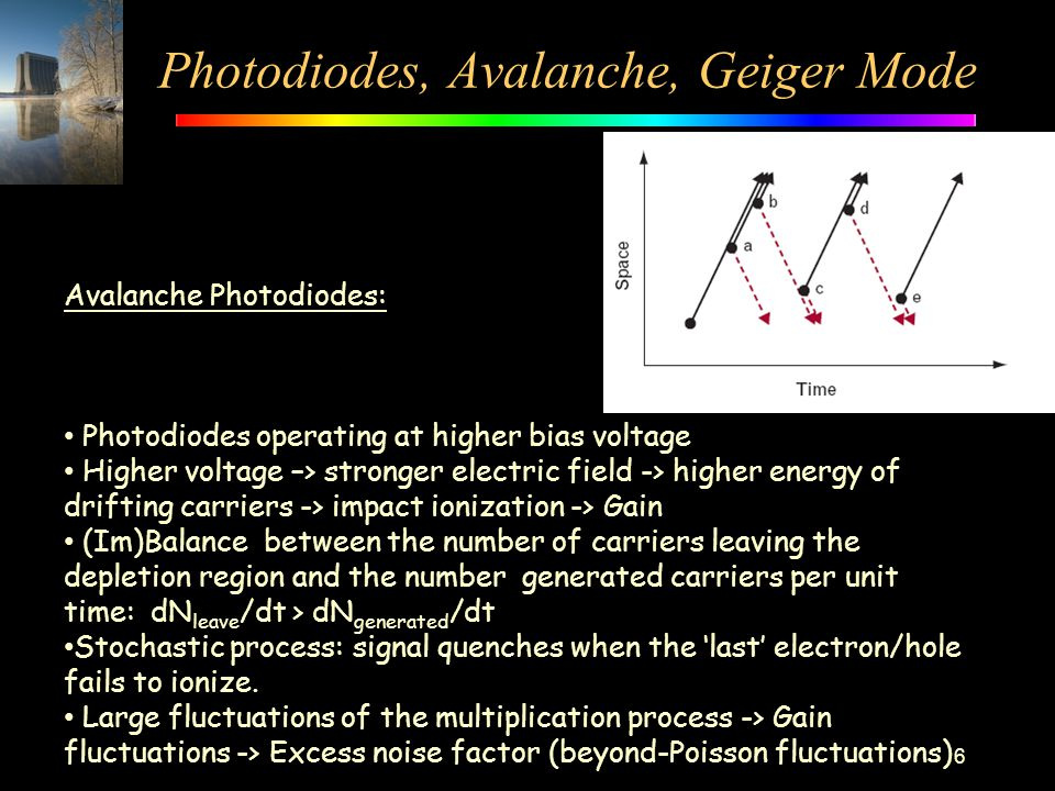 Photodiodes, Avalanche, Geiger Mode 6 Avalanche Photodiodes: Photodiodes operating at higher bias voltage Higher voltage –> stronger electric field ->