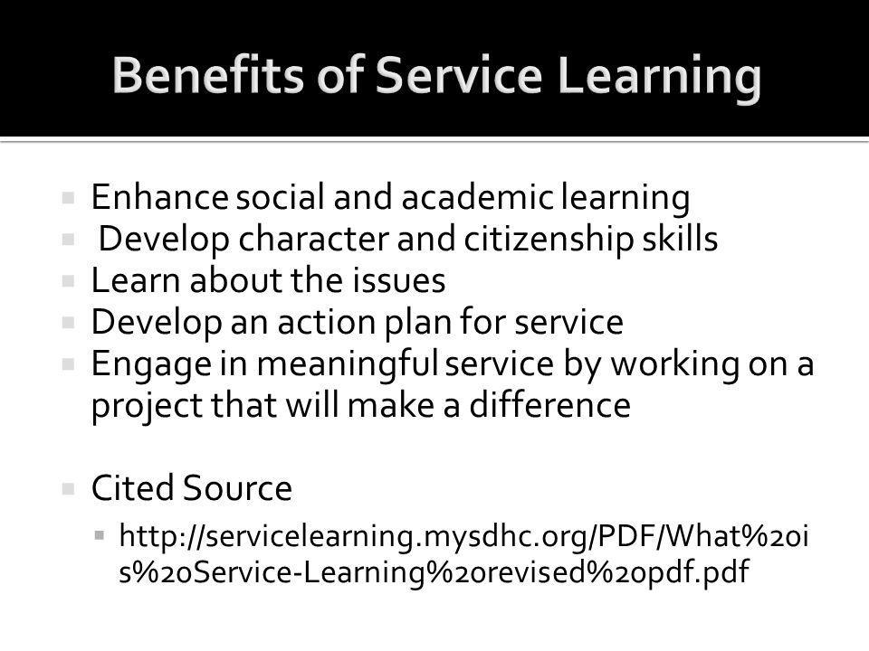  Enhance social and academic learning  Develop character and citizenship skills  Learn about the issues  Develop an action plan for service  Engage in meaningful service by working on a project that will make a difference  Cited Source  http://servicelearning.mysdhc.org/PDF/What%20i s%20Service-Learning%20revised%20pdf.pdf