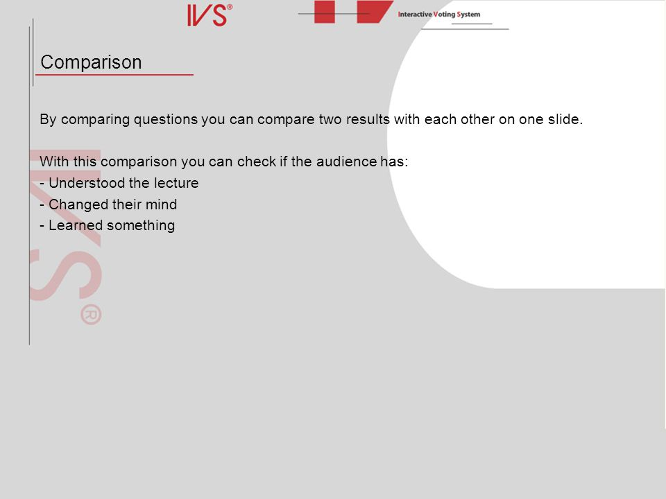 Comparison By comparing questions you can compare two results with each other on one slide. With this comparison you can check if the audience has: -