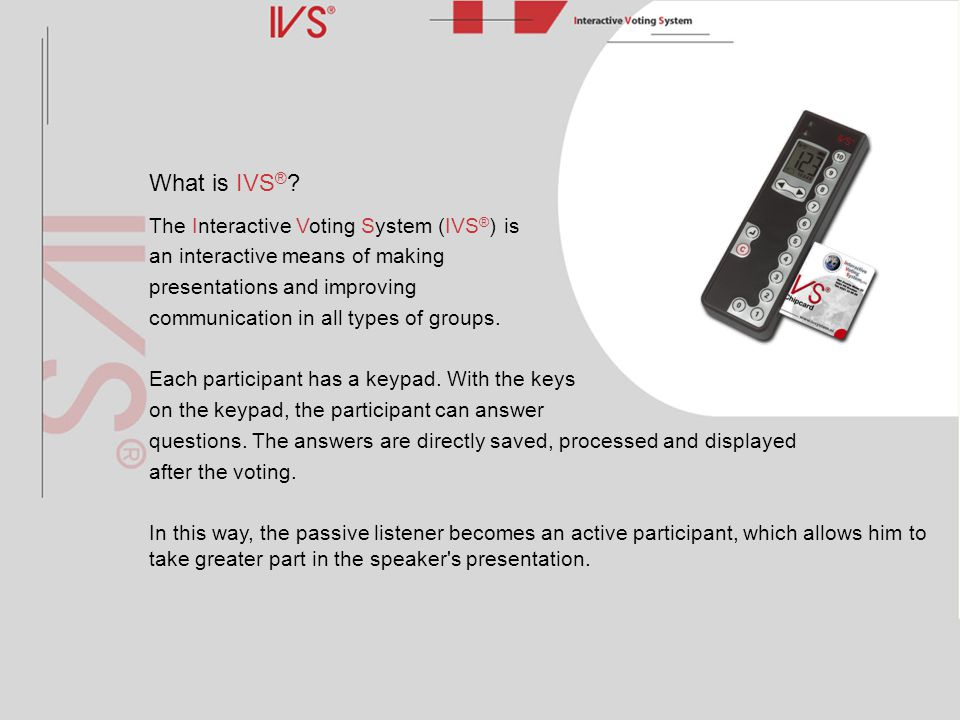 What is IVS ® ? The Interactive Voting System (IVS ® ) is an interactive means of making presentations and improving communication in all types of gro
