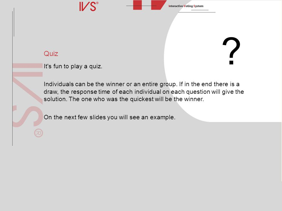 Quiz It's fun to play a quiz. Individuals can be the winner or an entire group. If in the end there is a draw, the response time of each individual on