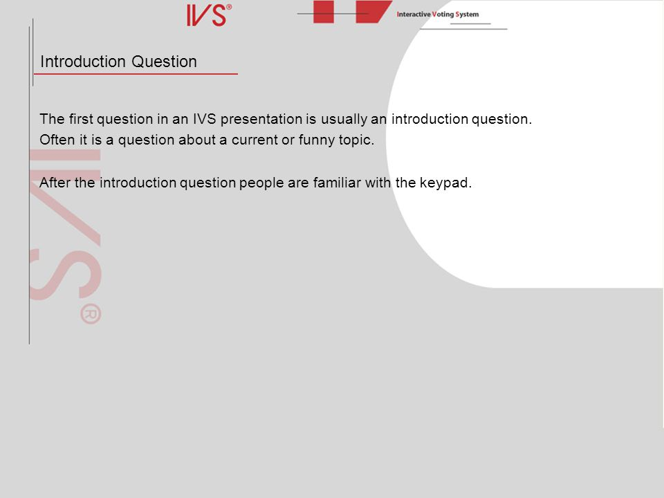 Introduction Question The first question in an IVS presentation is usually an introduction question. Often it is a question about a current or funny t