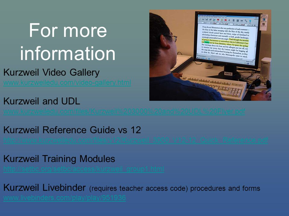 For more information Kurzweil Video Gallery www.kurzweiledu.com/video-gallery.html Kurzweil and UDL www.kurzweiledu.com/files/Kurzweil%203000%20and%20UDL%20Flyer.pdf Kurzweil Reference Guide vs 12 http://www.kurzweiledu.com/files/v12/Kurzweil_3000_V12-12_Quick_Reference.pdf Kurzweil Training Modules http://setbc.org/setbc/access/kurzweil_group1.html Kurzweil Livebinder (requires teacher access code) procedures and forms www.livebinders.com/play/play/951936