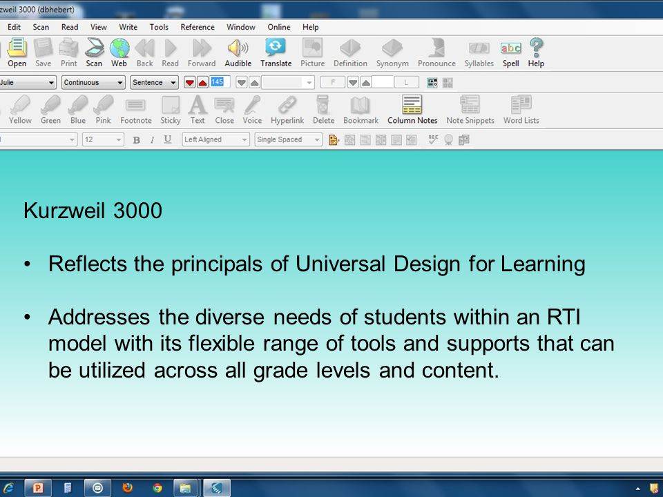 Kurzweil 3000 Reflects the principals of Universal Design for Learning Addresses the diverse needs of students within an RTI model with its flexible range of tools and supports that can be utilized across all grade levels and content.