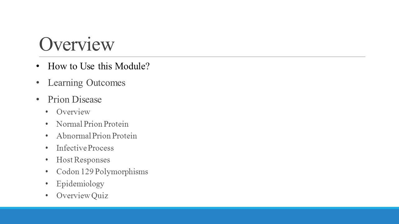 Overview How to Use this Module? Learning Outcomes Prion Disease Overview Normal Prion Protein Abnormal Prion Protein Infective Process Host Responses