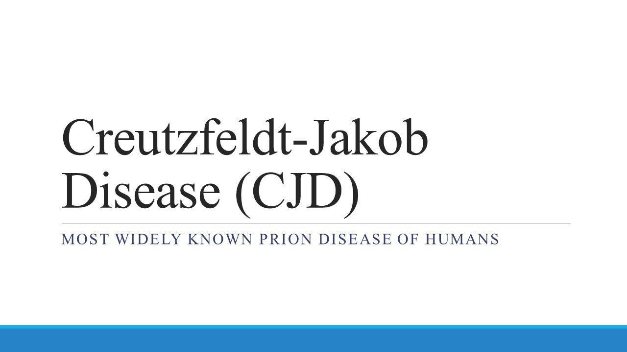 Creutzfeldt-Jakob Disease (CJD) MOST WIDELY KNOWN PRION DISEASE OF HUMANS