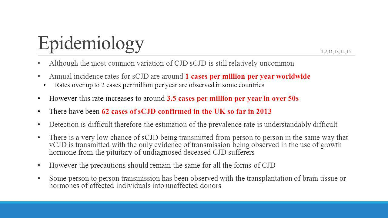 Epidemiology Although the most common variation of CJD sCJD is still relatively uncommon Annual incidence rates for sCJD are around 1 cases per millio