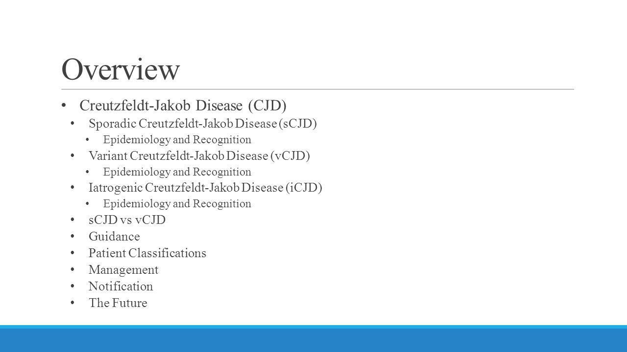 Overview Creutzfeldt-Jakob Disease (CJD) Sporadic Creutzfeldt-Jakob Disease (sCJD) Epidemiology and Recognition Variant Creutzfeldt-Jakob Disease (vCJ