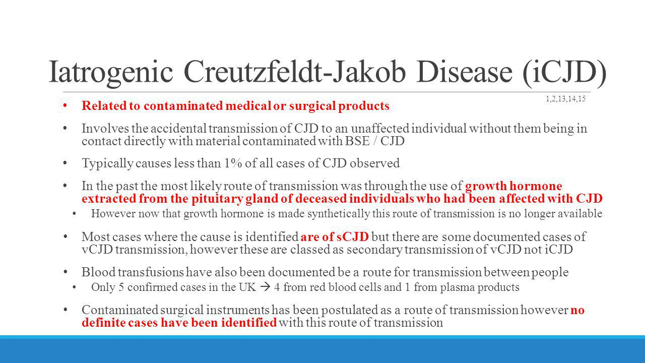 Iatrogenic Creutzfeldt-Jakob Disease (iCJD) Related to contaminated medical or surgical products Involves the accidental transmission of CJD to an una