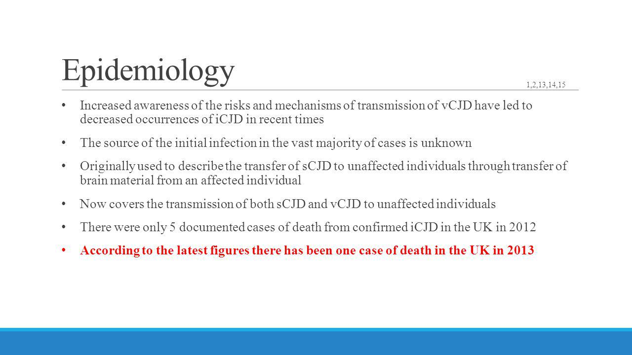 Epidemiology Increased awareness of the risks and mechanisms of transmission of vCJD have led to decreased occurrences of iCJD in recent times The sou