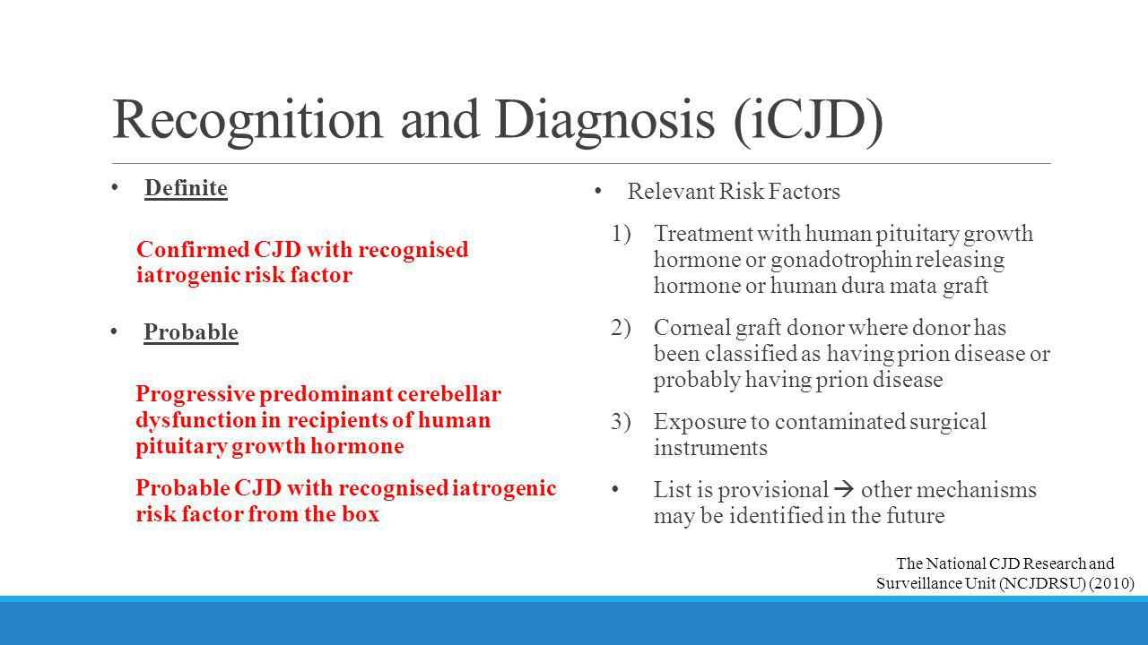Recognition and Diagnosis (iCJD) Definite Confirmed CJD with recognised iatrogenic risk factor Relevant Risk Factors 1) Treatment with human pituitary