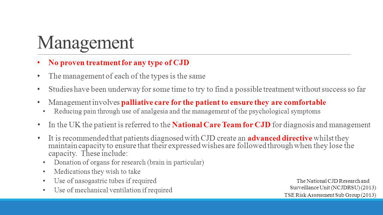 Management No proven treatment for any type of CJD The management of each of the types is the same Studies have been underway for some time to try to