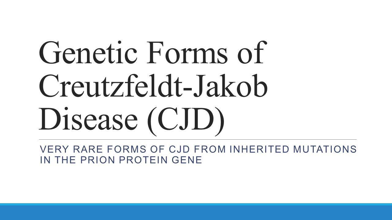 Genetic Forms of Creutzfeldt-Jakob Disease (CJD) VERY RARE FORMS OF CJD FROM INHERITED MUTATIONS IN THE PRION PROTEIN GENE
