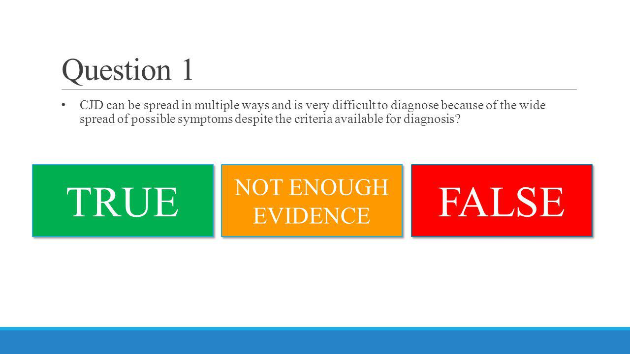 Question 1 CJD can be spread in multiple ways and is very difficult to diagnose because of the wide spread of possible symptoms despite the criteria a
