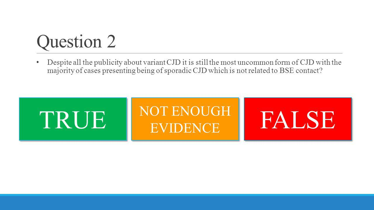 Question 2 Despite all the publicity about variant CJD it is still the most uncommon form of CJD with the majority of cases presenting being of sporad