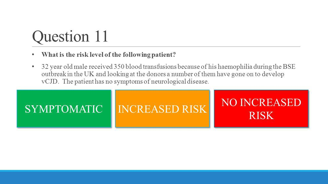 Question 11 What is the risk level of the following patient? 32 year old male received 350 blood transfusions because of his haemophilia during the BS