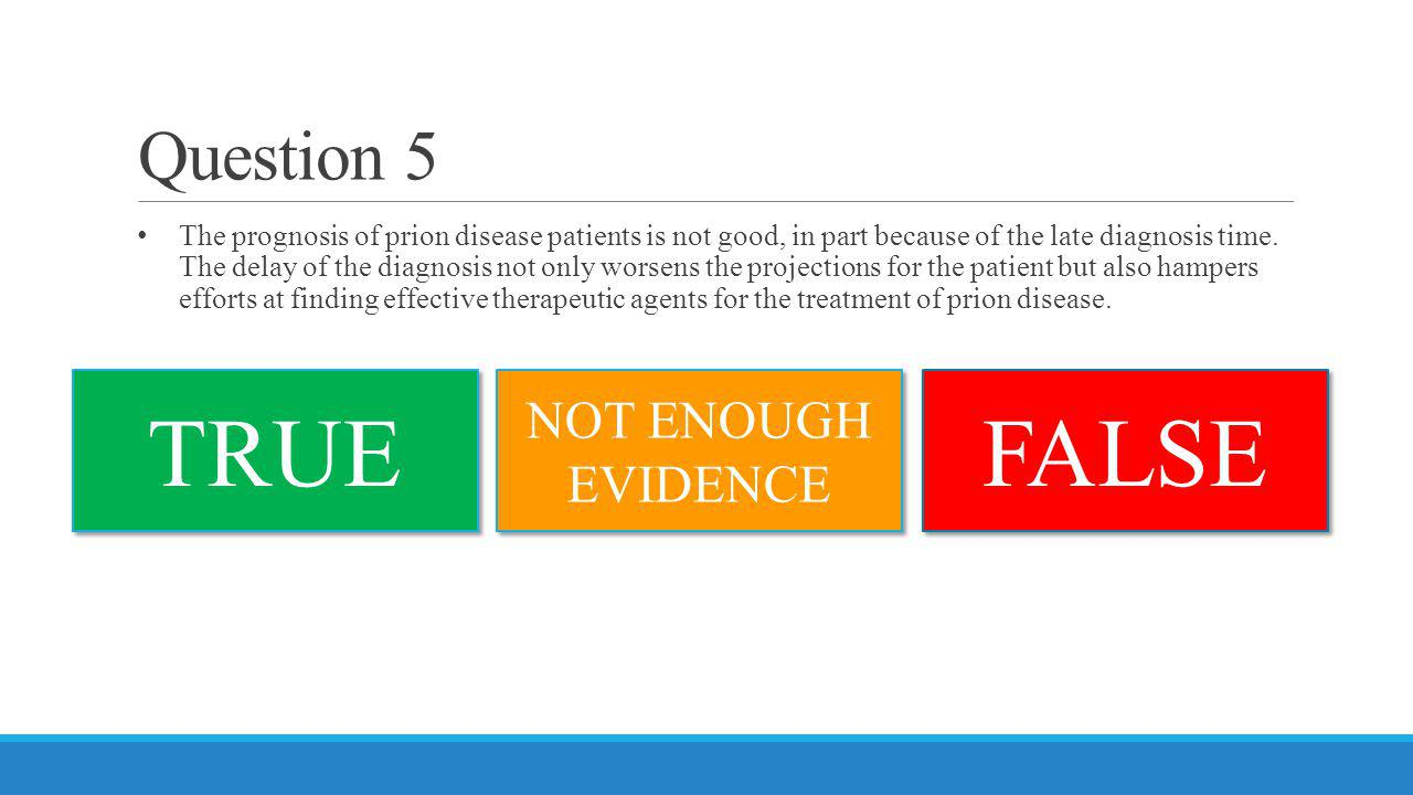 Question 5 The prognosis of prion disease patients is not good, in part because of the late diagnosis time. The delay of the diagnosis not only worsen