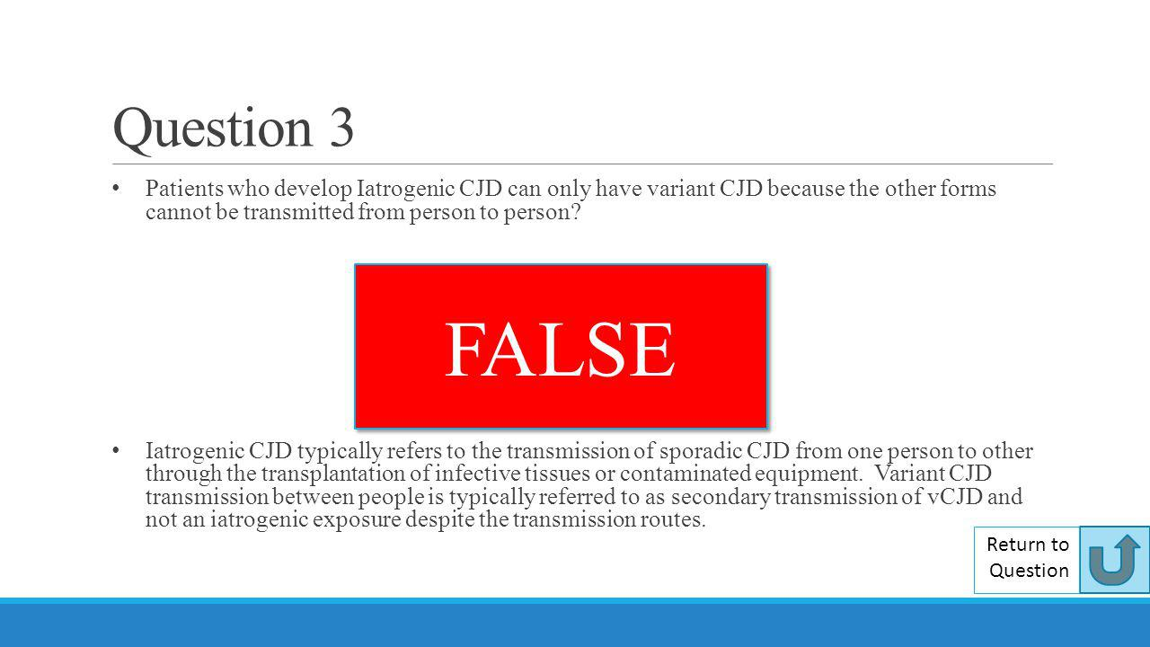 Question 3 Patients who develop Iatrogenic CJD can only have variant CJD because the other forms cannot be transmitted from person to person? Iatrogen