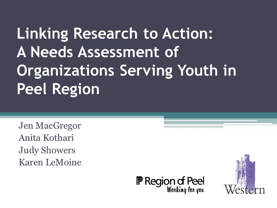 Linking Research to Action: A Needs Assessment of Organizations Serving Youth in Peel Region Jen MacGregor Anita Kothari Judy Showers Karen LeMoine