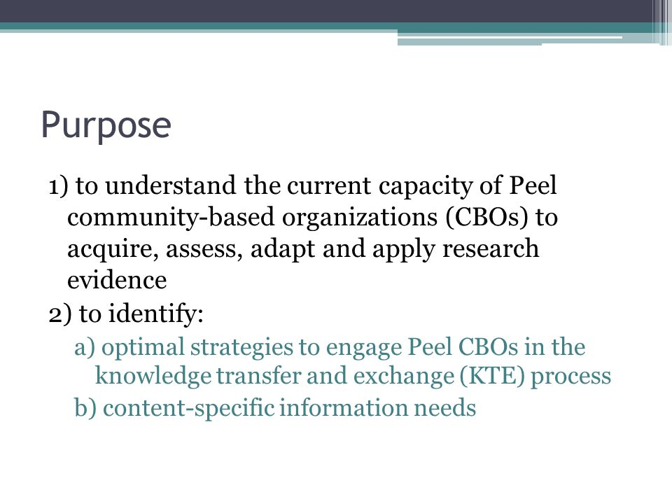 Purpose 1) to understand the current capacity of Peel community-based organizations (CBOs) to acquire, assess, adapt and apply research evidence 2) to identify: a) optimal strategies to engage Peel CBOs in the knowledge transfer and exchange (KTE) process b) content-specific information needs