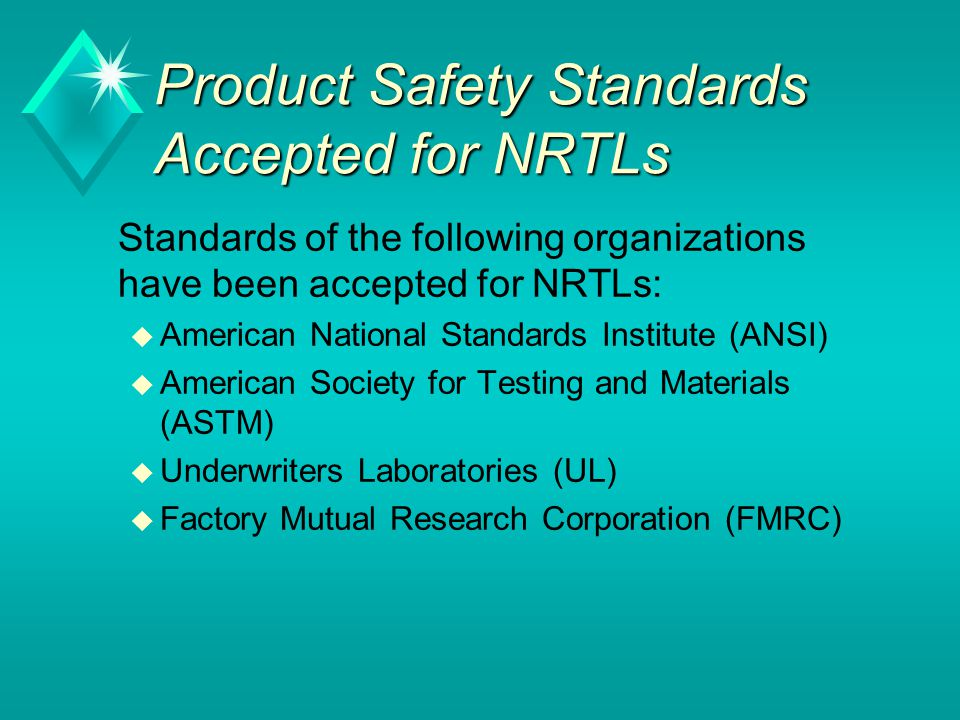 Product Safety Standards Accepted for NRTLs Standards of the following organizations have been accepted for NRTLs: u American National Standards Institute (ANSI) u American Society for Testing and Materials (ASTM) u Underwriters Laboratories (UL) u Factory Mutual Research Corporation (FMRC)