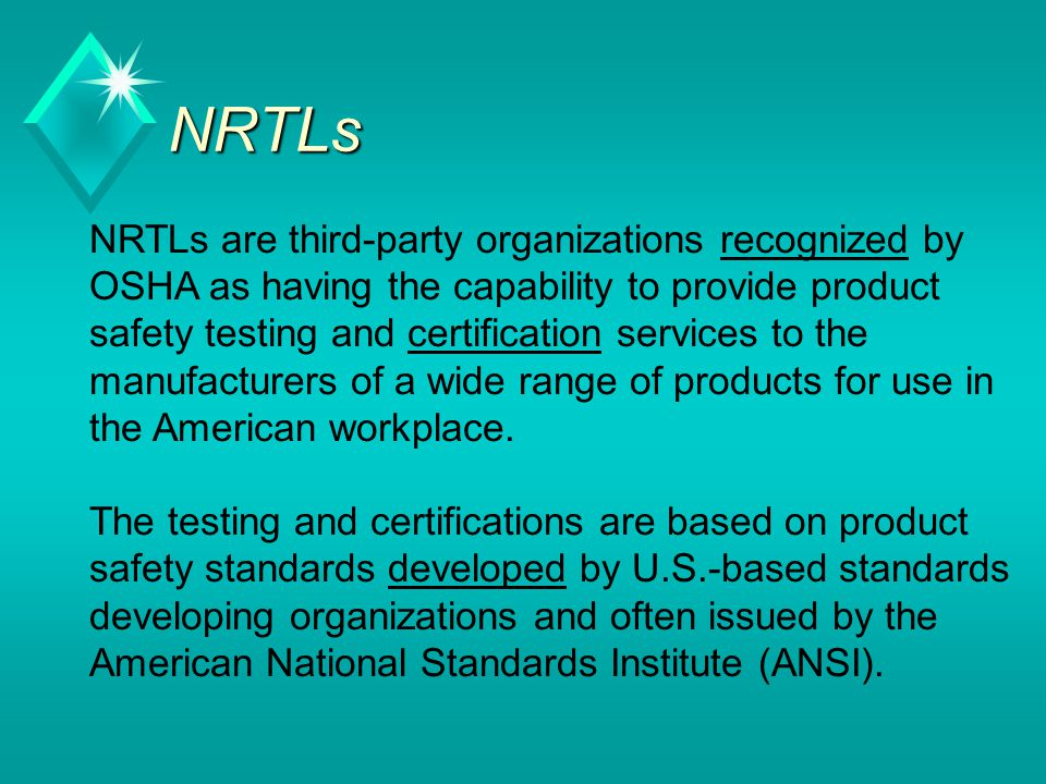 NRTLs NRTLs are third-party organizations recognized by OSHA as having the capability to provide product safety testing and certification services to the manufacturers of a wide range of products for use in the American workplace.